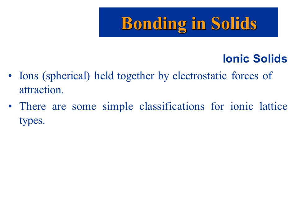 Ionic Solids Ions (spherical) held together by electrostatic forces of attraction.