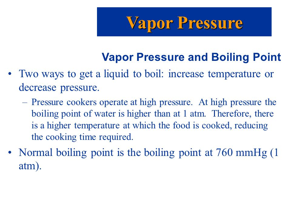 Vapor Pressure and Boiling Point Two ways to get a liquid to boil: increase temperature or decrease pressure.