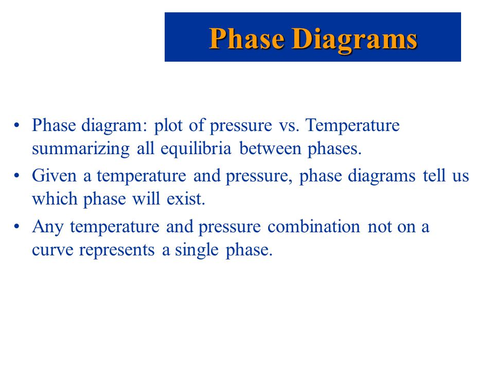 Phase diagram: plot of pressure vs. Temperature summarizing all equilibria between phases.