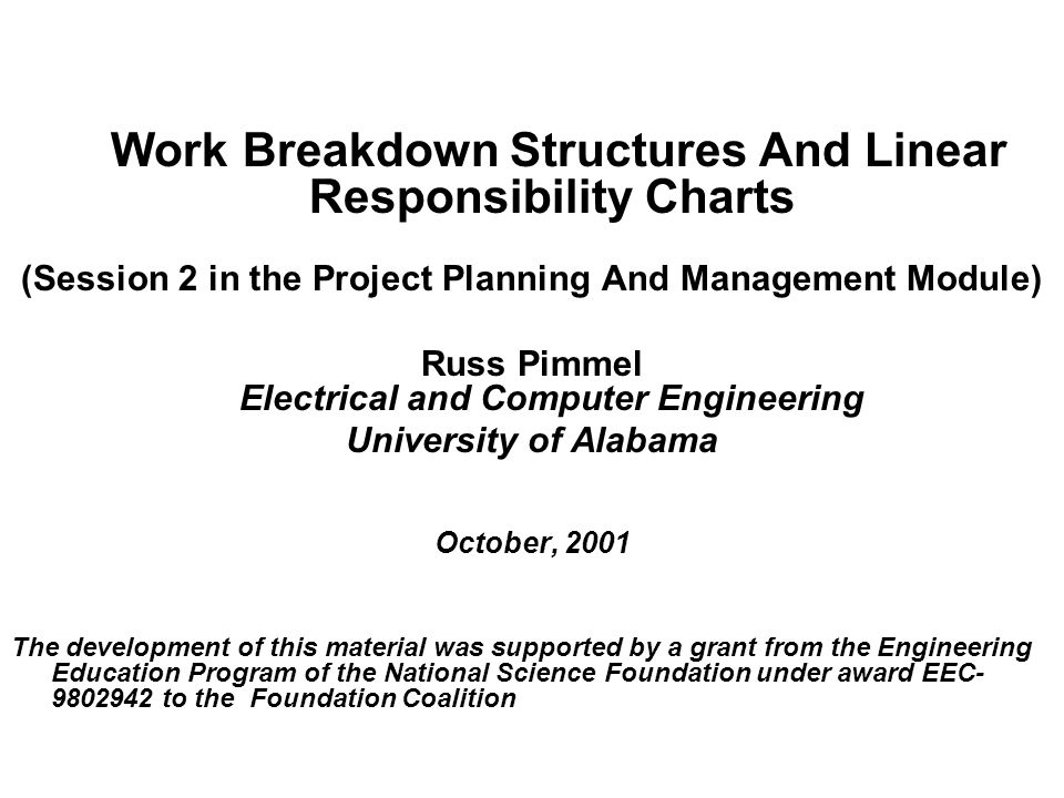 Work Breakdown Structures And Linear Responsibility Charts (Session 2 in the Project Planning And Management Module) Russ Pimmel Electrical and Computer Engineering University of Alabama October, 2001 The development of this material was supported by a grant from the Engineering Education Program of the National Science Foundation under award EEC to the Foundation Coalition