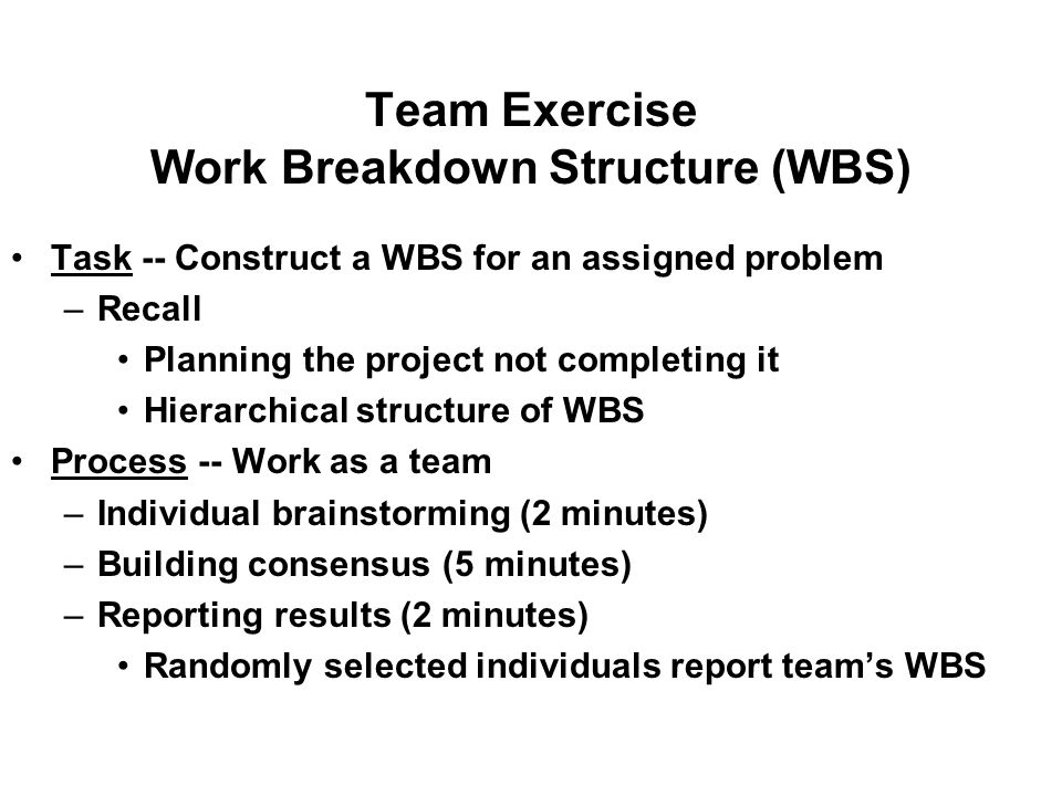 Team Exercise Work Breakdown Structure (WBS) Task -- Construct a WBS for an assigned problem –Recall Planning the project not completing it Hierarchical structure of WBS Process -- Work as a team –Individual brainstorming (2 minutes) –Building consensus (5 minutes) –Reporting results (2 minutes) Randomly selected individuals report team's WBS