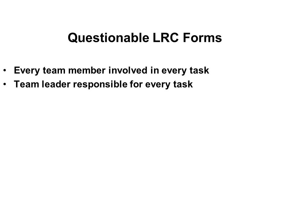 Questionable LRC Forms Every team member involved in every task Team leader responsible for every task