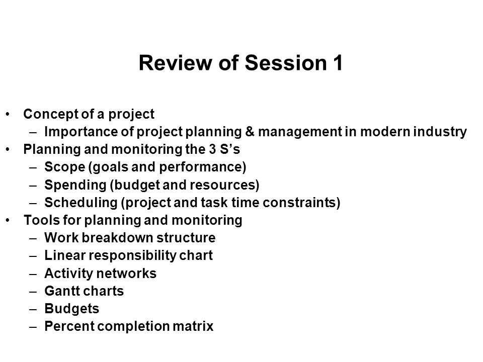 Review of Session 1 Concept of a project –Importance of project planning & management in modern industry Planning and monitoring the 3 S's –Scope (goals and performance) –Spending (budget and resources) –Scheduling (project and task time constraints) Tools for planning and monitoring –Work breakdown structure –Linear responsibility chart –Activity networks –Gantt charts –Budgets –Percent completion matrix
