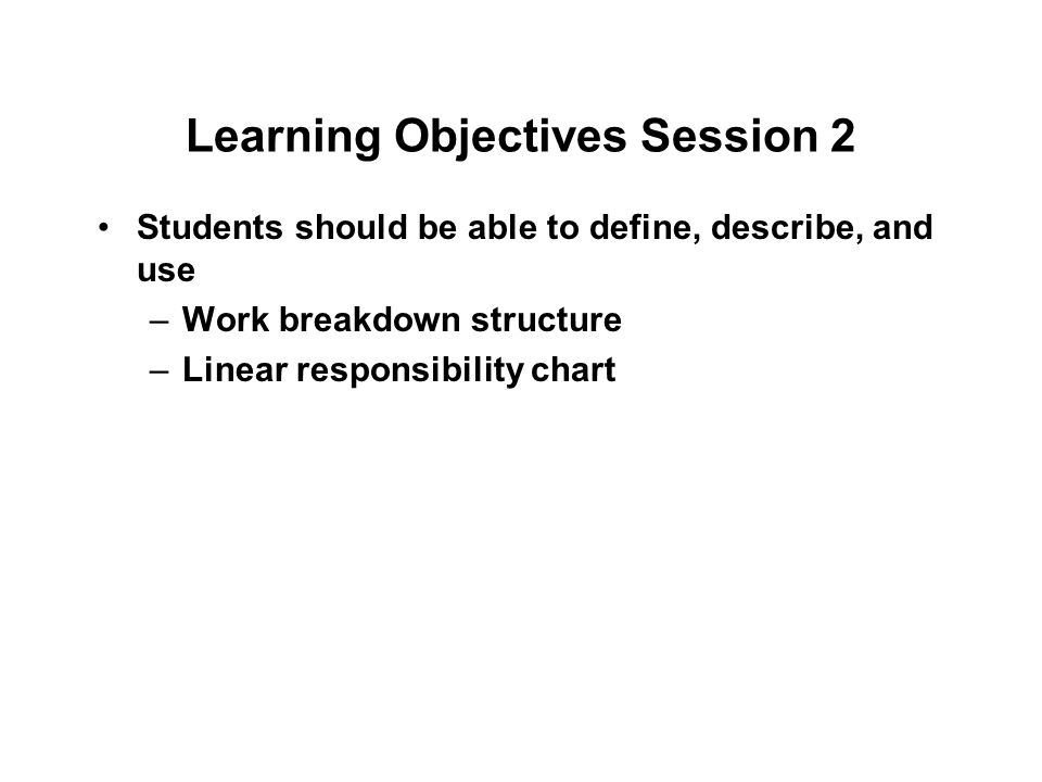 Learning Objectives Session 2 Students should be able to define, describe, and use –Work breakdown structure –Linear responsibility chart
