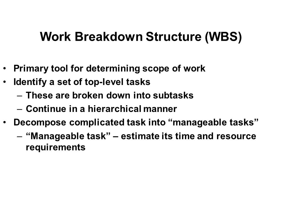 Work Breakdown Structure (WBS) Primary tool for determining scope of work Identify a set of top-level tasks –These are broken down into subtasks –Continue in a hierarchical manner Decompose complicated task into manageable tasks – Manageable task – estimate its time and resource requirements