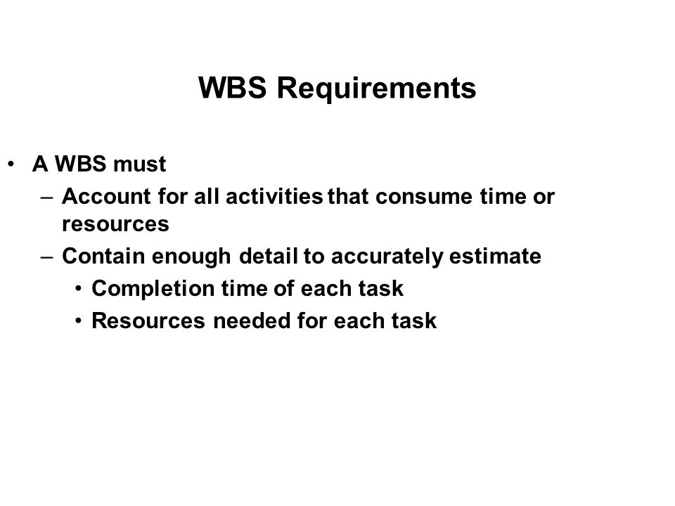 WBS Requirements A WBS must –Account for all activities that consume time or resources –Contain enough detail to accurately estimate Completion time of each task Resources needed for each task