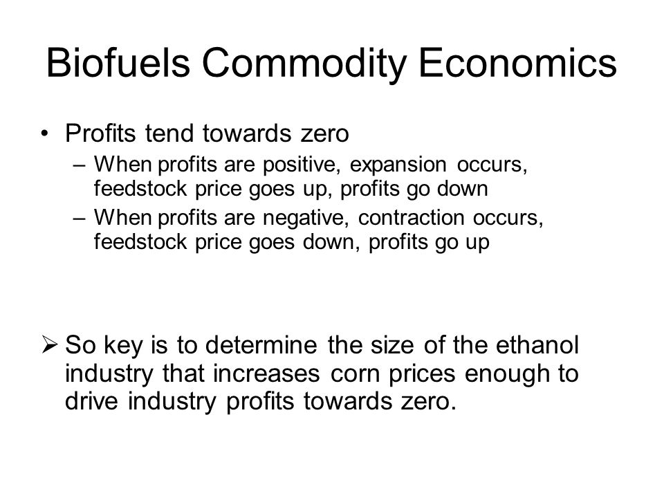 Biofuels Commodity Economics Profits tend towards zero –When profits are positive, expansion occurs, feedstock price goes up, profits go down –When profits are negative, contraction occurs, feedstock price goes down, profits go up  So key is to determine the size of the ethanol industry that increases corn prices enough to drive industry profits towards zero.