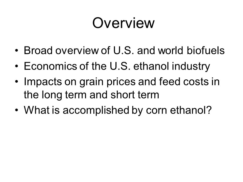 Overview Broad overview of U.S. and world biofuels Economics of the U.S.