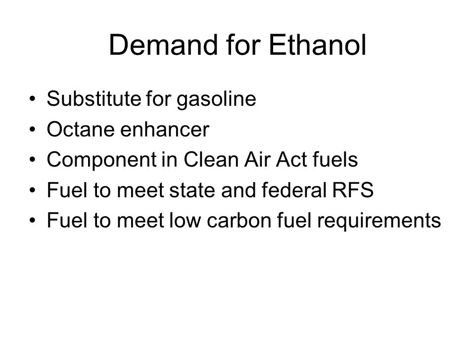 Demand for Ethanol Substitute for gasoline Octane enhancer Component in Clean Air Act fuels Fuel to meet state and federal RFS Fuel to meet low carbon fuel requirements