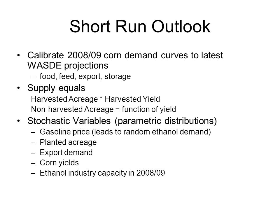 Short Run Outlook Calibrate 2008/09 corn demand curves to latest WASDE projections –food, feed, export, storage Supply equals Harvested Acreage * Harvested Yield Non-harvested Acreage = function of yield Stochastic Variables (parametric distributions) –Gasoline price (leads to random ethanol demand) –Planted acreage –Export demand –Corn yields –Ethanol industry capacity in 2008/09