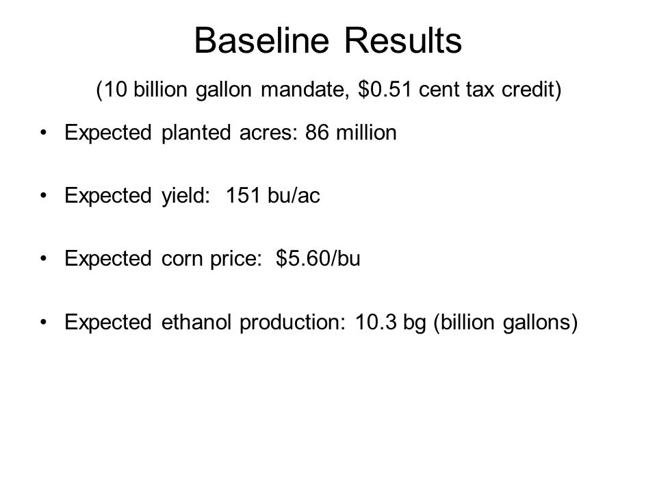 Baseline Results (10 billion gallon mandate, $0.51 cent tax credit) Expected planted acres: 86 million Expected yield: 151 bu/ac Expected corn price: $5.60/bu Expected ethanol production: 10.3 bg (billion gallons)