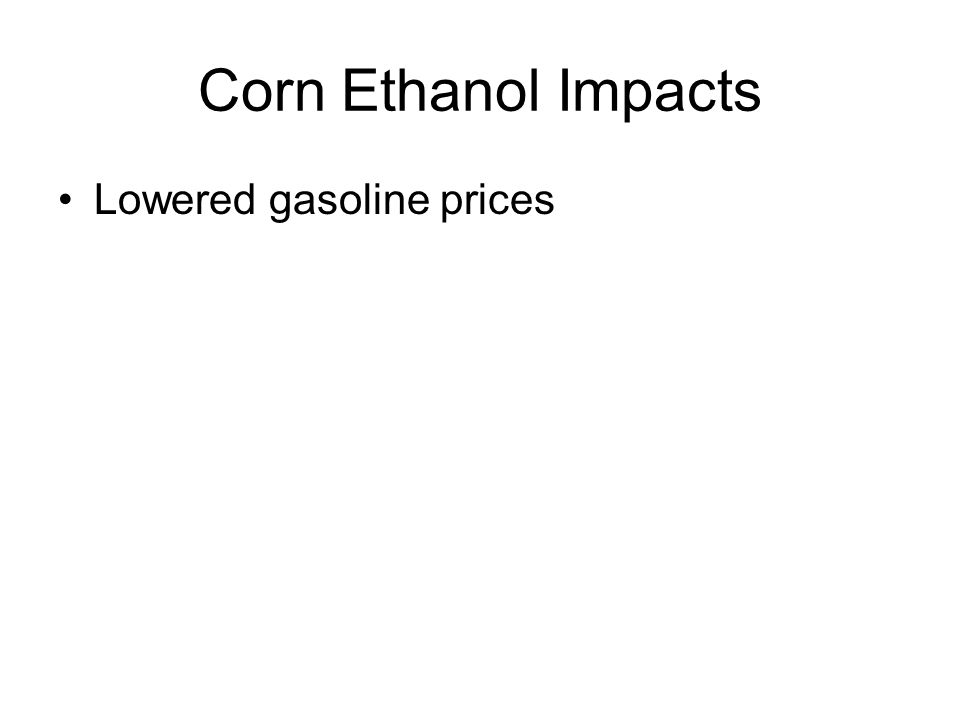 Corn Ethanol Impacts Lowered gasoline prices