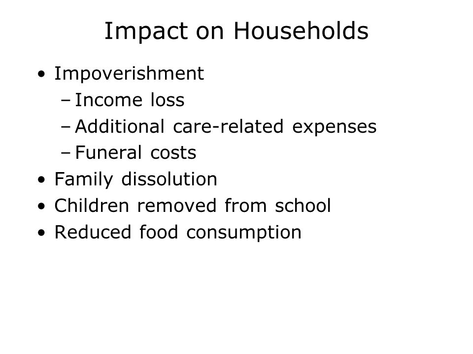 Impact on Households Impoverishment –Income loss –Additional care-related expenses –Funeral costs Family dissolution Children removed from school Reduced food consumption
