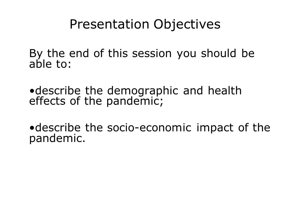 Presentation Objectives By the end of this session you should be able to: describe the demographic and health effects of the pandemic; describe the socio-economic impact of the pandemic.