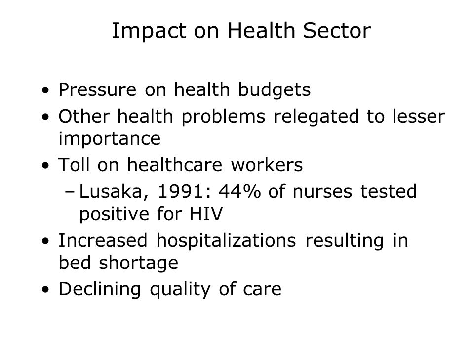 Impact on Health Sector Pressure on health budgets Other health problems relegated to lesser importance Toll on healthcare workers –Lusaka, 1991: 44% of nurses tested positive for HIV Increased hospitalizations resulting in bed shortage Declining quality of care