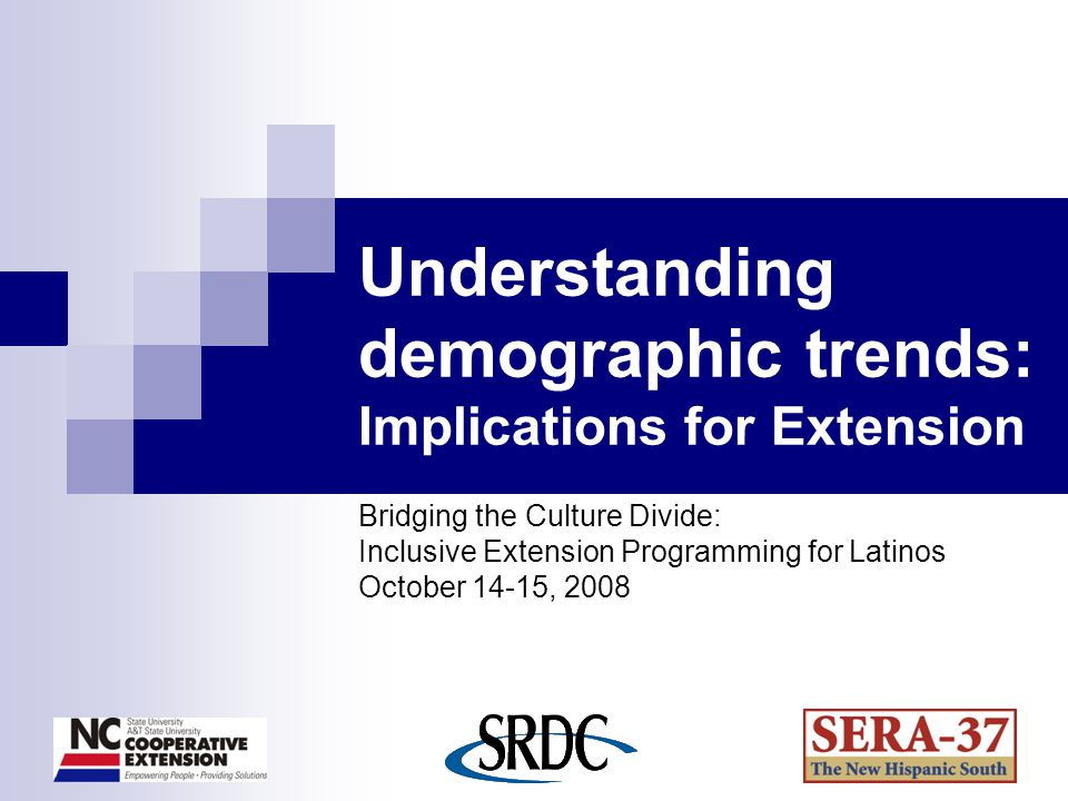 Understanding demographic trends: Implications for Extension Bridging the Culture Divide: Inclusive Extension Programming for Latinos October 14-15, 2008