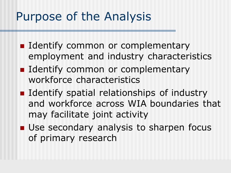 Purpose of the Analysis Identify common or complementary employment and industry characteristics Identify common or complementary workforce characteristics Identify spatial relationships of industry and workforce across WIA boundaries that may facilitate joint activity Use secondary analysis to sharpen focus of primary research