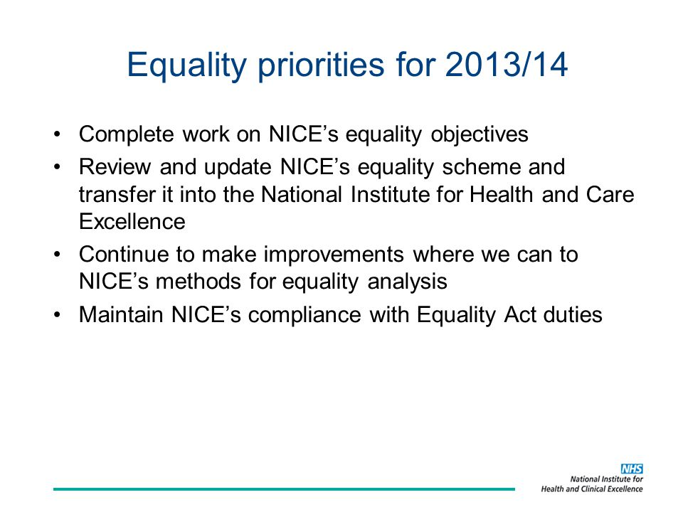 Equality priorities for 2013/14 Complete work on NICE's equality objectives Review and update NICE's equality scheme and transfer it into the National Institute for Health and Care Excellence Continue to make improvements where we can to NICE's methods for equality analysis Maintain NICE's compliance with Equality Act duties