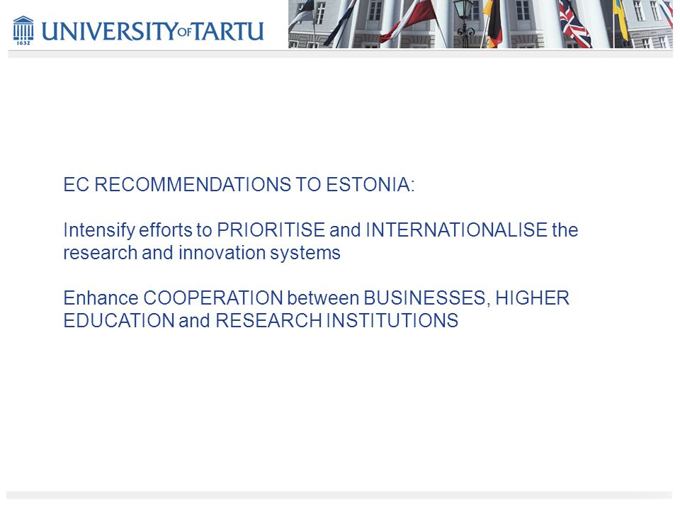 EC RECOMMENDATIONS TO ESTONIA: Intensify efforts to PRIORITISE and INTERNATIONALISE the research and innovation systems Enhance COOPERATION between BUSINESSES, HIGHER EDUCATION and RESEARCH INSTITUTIONS