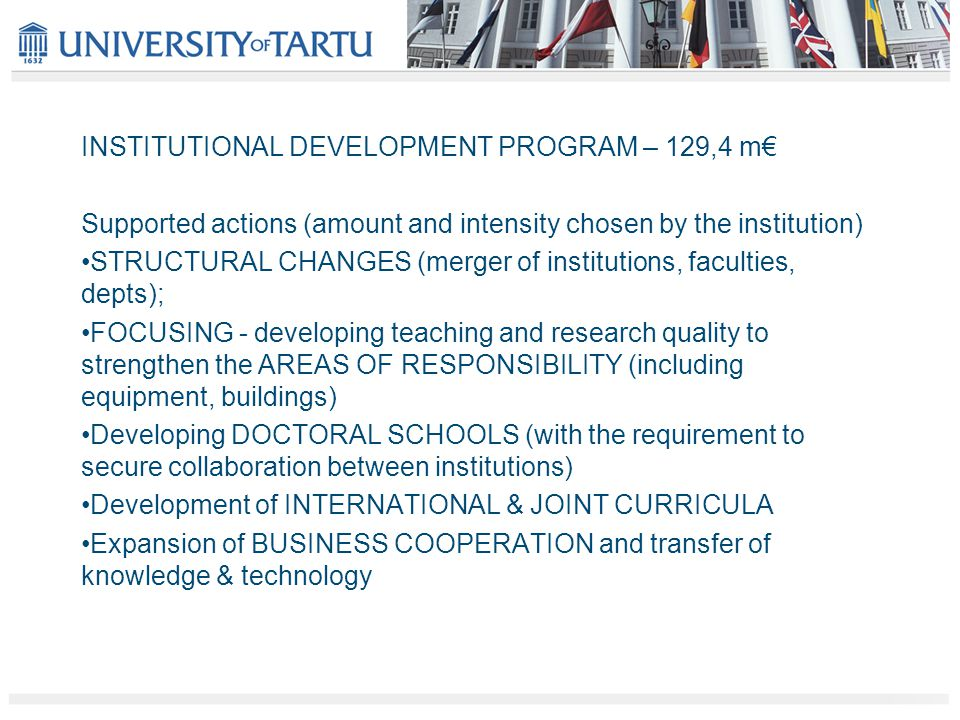 INSTITUTIONAL DEVELOPMENT PROGRAM – 129,4 m€ Supported actions (amount and intensity chosen by the institution) STRUCTURAL CHANGES (merger of institutions, faculties, depts); FOCUSING - developing teaching and research quality to strengthen the AREAS OF RESPONSIBILITY (including equipment, buildings) Developing DOCTORAL SCHOOLS (with the requirement to secure collaboration between institutions) Development of INTERNATIONAL & JOINT CURRICULA Expansion of BUSINESS COOPERATION and transfer of knowledge & technology