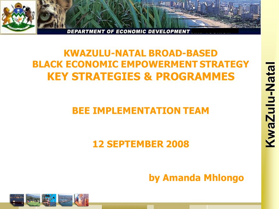 Kwa Zulu Natal KwaZulu-Natal KWAZULU-NATAL BROAD-BASED BLACK ECONOMIC EMPOWERMENT STRATEGY KEY STRATEGIES & PROGRAMMES BEE IMPLEMENTATION TEAM 12 SEPTEMBER 2008 by Amanda Mhlongo