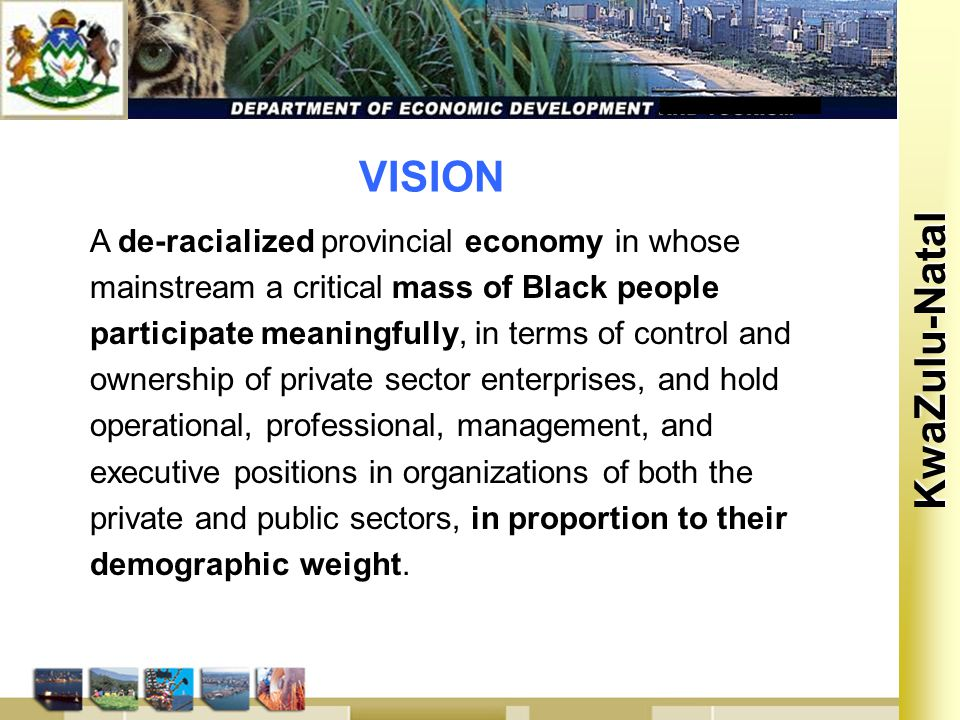 Kwa Zulu Natal KwaZulu-Natal VISION A de-racialized provincial economy in whose mainstream a critical mass of Black people participate meaningfully, in terms of control and ownership of private sector enterprises, and hold operational, professional, management, and executive positions in organizations of both the private and public sectors, in proportion to their demographic weight.