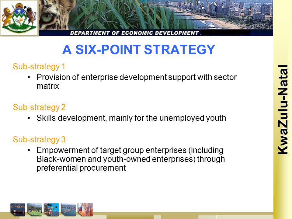 Kwa Zulu Natal KwaZulu-Natal A SIX-POINT STRATEGY Sub-strategy 1 Provision of enterprise development support with sector matrix Sub-strategy 2 Skills development, mainly for the unemployed youth Sub-strategy 3 Empowerment of target group enterprises (including Black-women and youth-owned enterprises) through preferential procurement