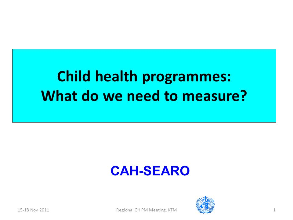 15-18 Nov 2011Regional CH PM Meeting, KTM1 Child health programmes: What do we need to measure.