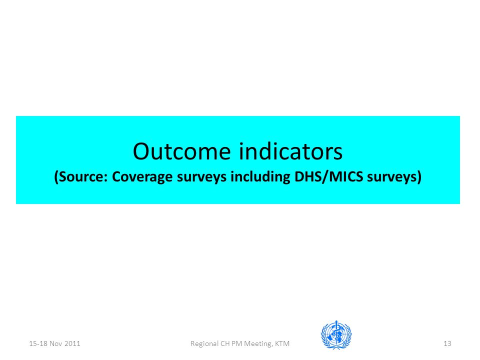 15-18 Nov 2011Regional CH PM Meeting, KTM13 Outcome indicators (Source: Coverage surveys including DHS/MICS surveys)