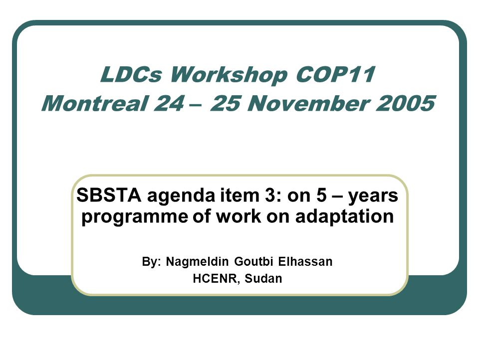 LDCs Workshop COP11 Montreal 24 – 25 November 2005 SBSTA agenda item 3: on 5 – years programme of work on adaptation By: Nagmeldin Goutbi Elhassan HCENR, Sudan