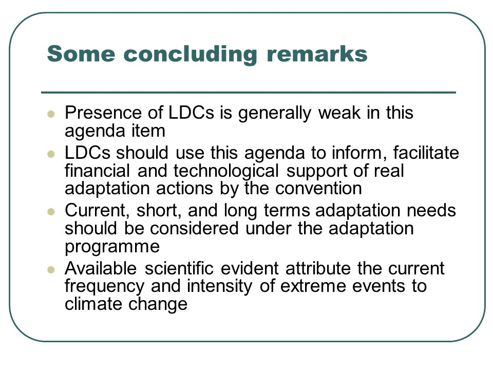 Some concluding remarks Presence of LDCs is generally weak in this agenda item LDCs should use this agenda to inform, facilitate financial and technological support of real adaptation actions by the convention Current, short, and long terms adaptation needs should be considered under the adaptation programme Available scientific evident attribute the current frequency and intensity of extreme events to climate change