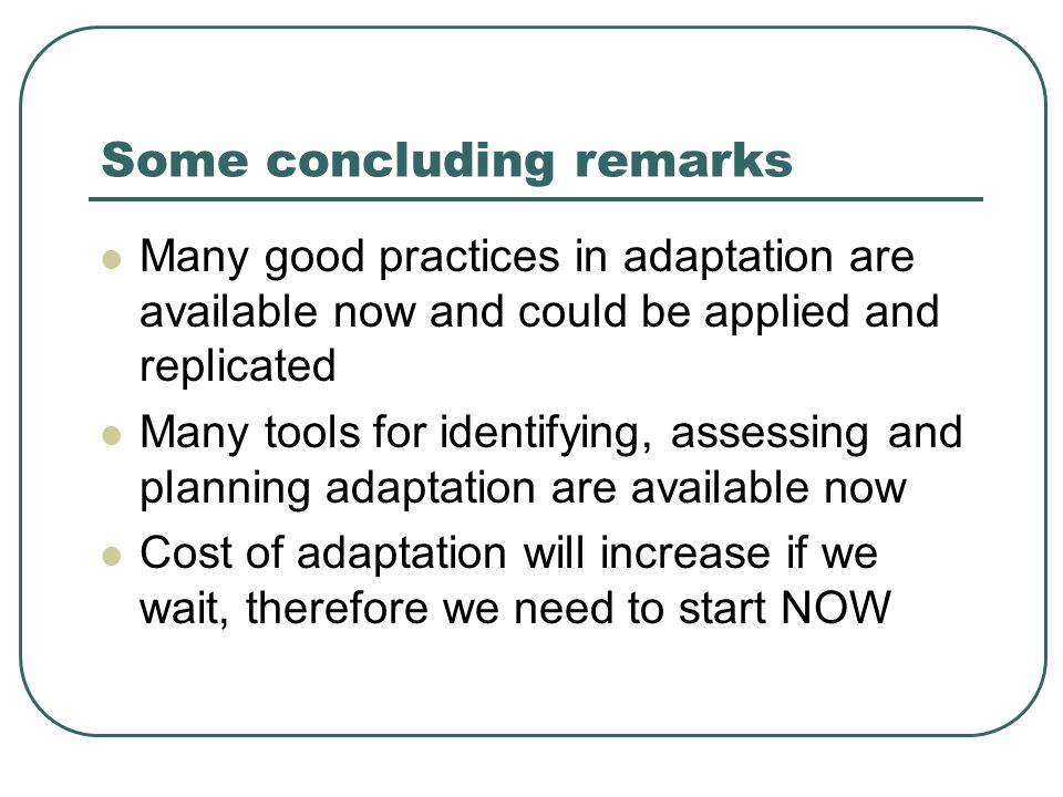 Some concluding remarks Many good practices in adaptation are available now and could be applied and replicated Many tools for identifying, assessing and planning adaptation are available now Cost of adaptation will increase if we wait, therefore we need to start NOW