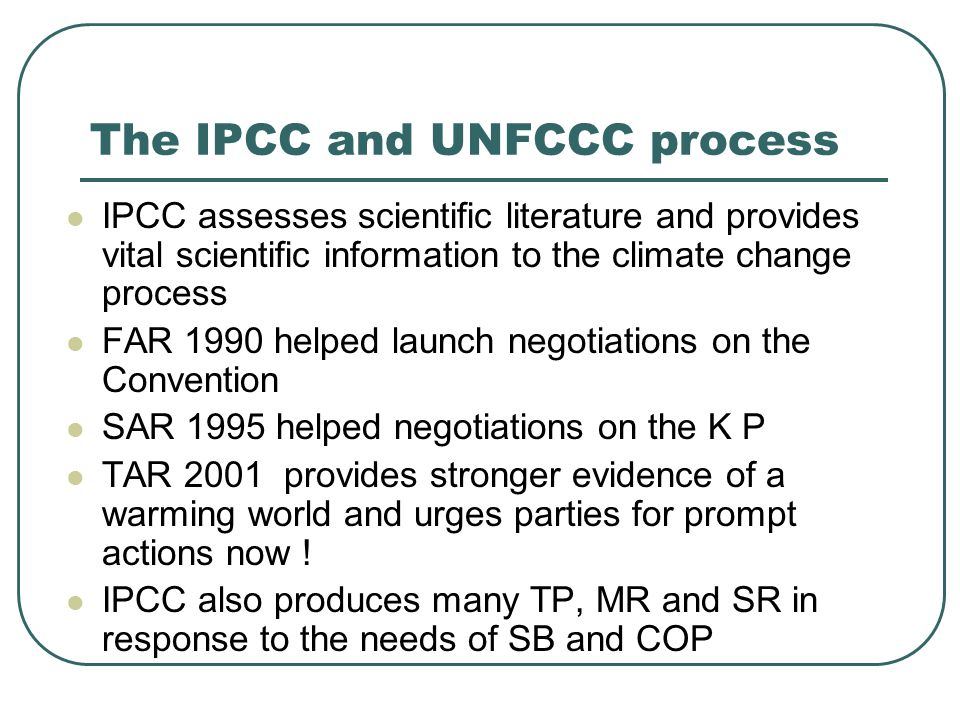 The IPCC and UNFCCC process IPCC assesses scientific literature and provides vital scientific information to the climate change process FAR 1990 helped launch negotiations on the Convention SAR 1995 helped negotiations on the K P TAR 2001 provides stronger evidence of a warming world and urges parties for prompt actions now .