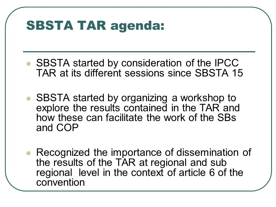 SBSTA TAR agenda: SBSTA started by consideration of the IPCC TAR at its different sessions since SBSTA 15 SBSTA started by organizing a workshop to explore the results contained in the TAR and how these can facilitate the work of the SBs and COP Recognized the importance of dissemination of the results of the TAR at regional and sub regional level in the context of article 6 of the convention