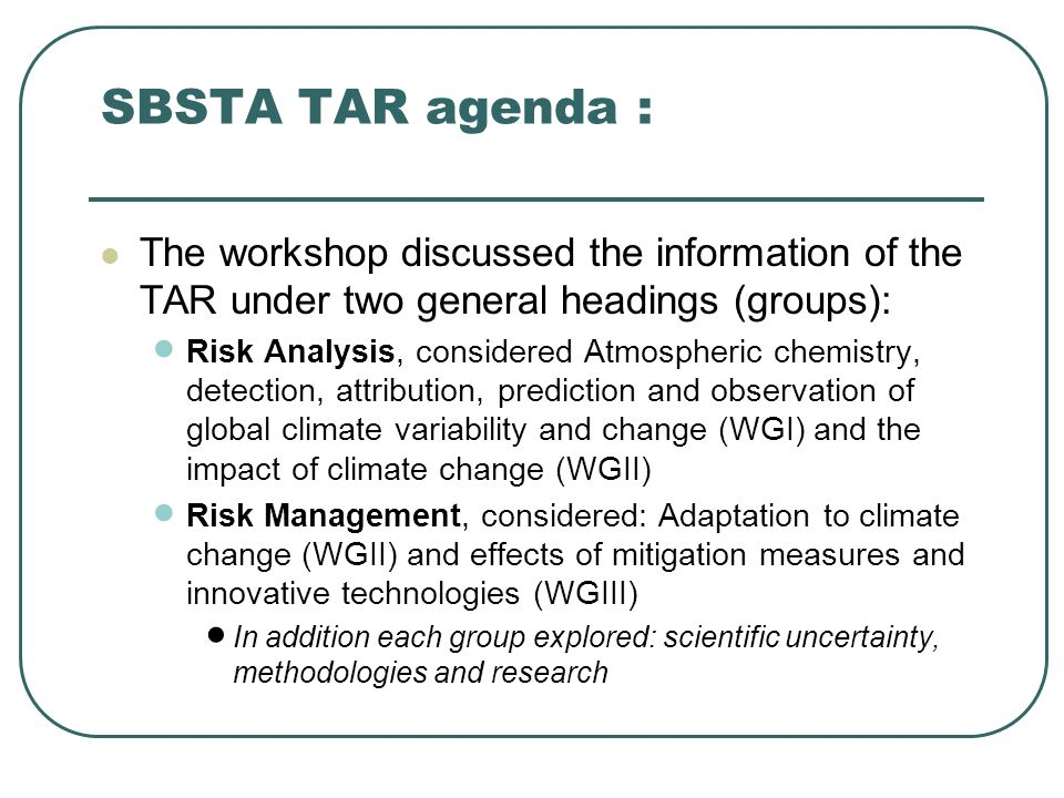 SBSTA TAR agenda : The workshop discussed the information of the TAR under two general headings (groups):  Risk Analysis, considered Atmospheric chemistry, detection, attribution, prediction and observation of global climate variability and change (WGI) and the impact of climate change (WGII)  Risk Management, considered: Adaptation to climate change (WGII) and effects of mitigation measures and innovative technologies (WGIII)  In addition each group explored: scientific uncertainty, methodologies and research