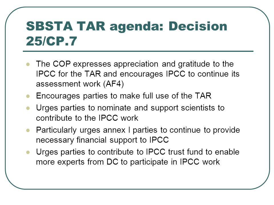 SBSTA TAR agenda: Decision 25/CP.7 The COP expresses appreciation and gratitude to the IPCC for the TAR and encourages IPCC to continue its assessment work (AF4) Encourages parties to make full use of the TAR Urges parties to nominate and support scientists to contribute to the IPCC work Particularly urges annex I parties to continue to provide necessary financial support to IPCC Urges parties to contribute to IPCC trust fund to enable more experts from DC to participate in IPCC work
