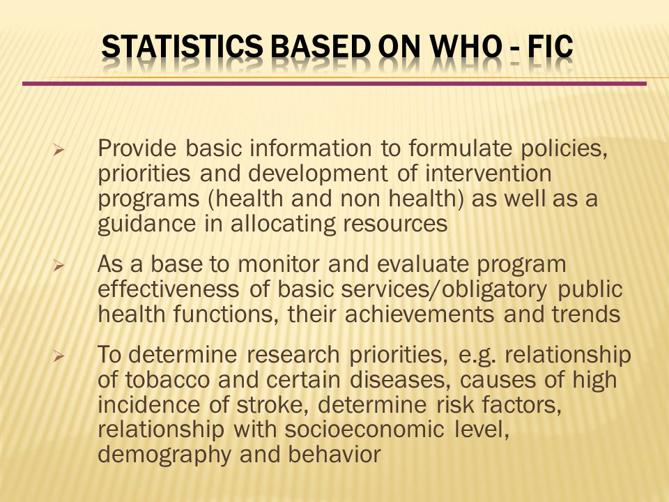  Provide basic information to formulate policies, priorities and development of intervention programs (health and non health) as well as a guidance in allocating resources  As a base to monitor and evaluate program effectiveness of basic services/obligatory public health functions, their achievements and trends  To determine research priorities, e.g.