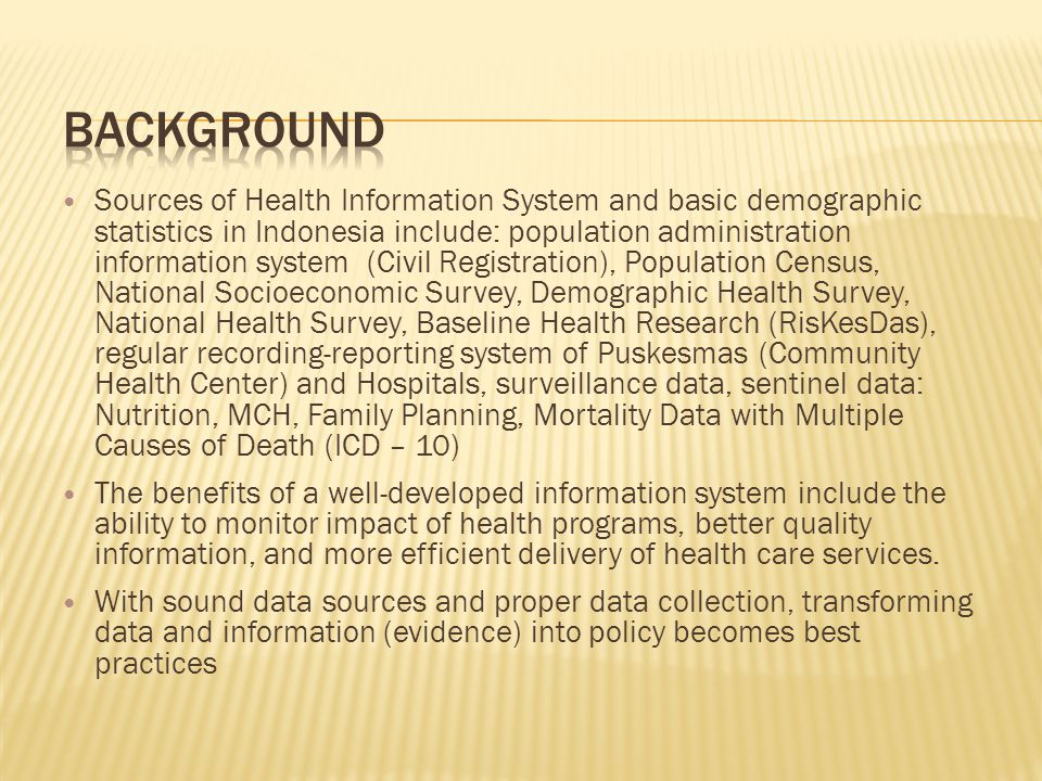 Sources of Health Information System and basic demographic statistics in Indonesia include: population administration information system (Civil Registration), Population Census, National Socioeconomic Survey, Demographic Health Survey, National Health Survey, Baseline Health Research (RisKesDas), regular recording-reporting system of Puskesmas (Community Health Center) and Hospitals, surveillance data, sentinel data: Nutrition, MCH, Family Planning, Mortality Data with Multiple Causes of Death (ICD – 10) The benefits of a well-developed information system include the ability to monitor impact of health programs, better quality information, and more efficient delivery of health care services.