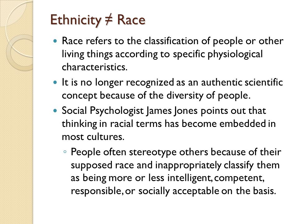 Ethnicity ≠ Race Race refers to the classification of people or other living things according to specific physiological characteristics.