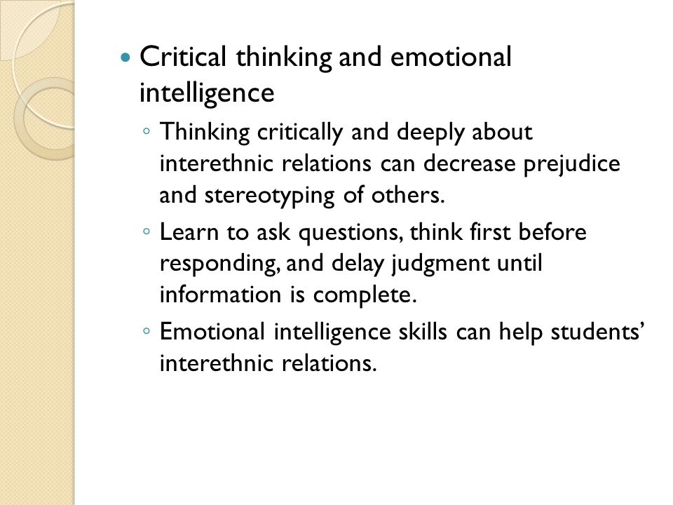Critical thinking and emotional intelligence ◦ Thinking critically and deeply about interethnic relations can decrease prejudice and stereotyping of others.
