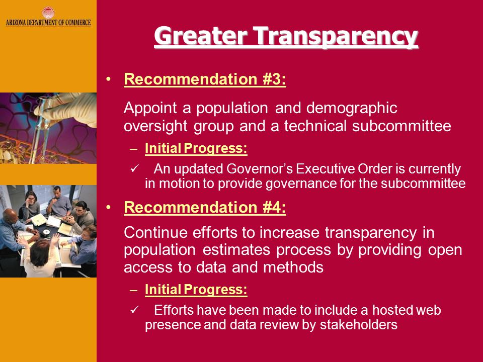Greater Transparency Recommendation #3: Appoint a population and demographic oversight group and a technical subcommittee –Initial Progress: An updated Governor's Executive Order is currently in motion to provide governance for the subcommittee Recommendation #4: Continue efforts to increase transparency in population estimates process by providing open access to data and methods –Initial Progress: Efforts have been made to include a hosted web presence and data review by stakeholders