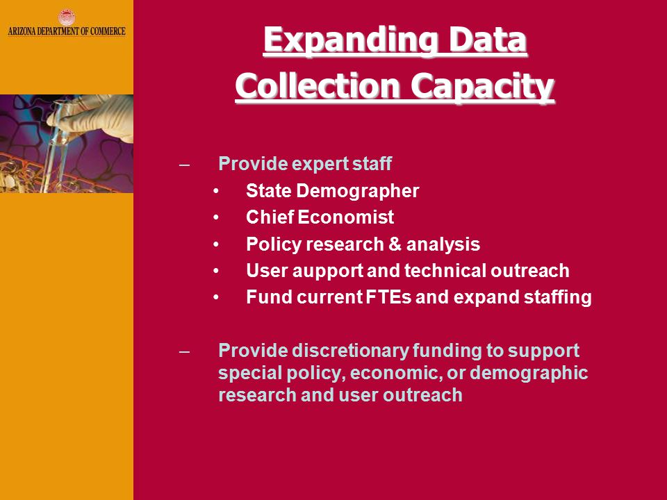 Expanding Data Collection Capacity –Provide expert staff State Demographer Chief Economist Policy research & analysis User aupport and technical outreach Fund current FTEs and expand staffing –Provide discretionary funding to support special policy, economic, or demographic research and user outreach