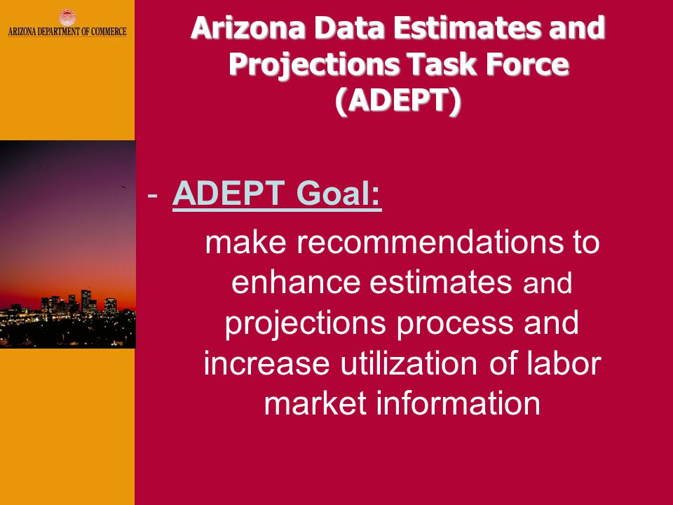 Arizona Data Estimates and Projections Task Force (ADEPT) -ADEPT Goal: make recommendations to enhance estimates and projections process and increase utilization of labor market information