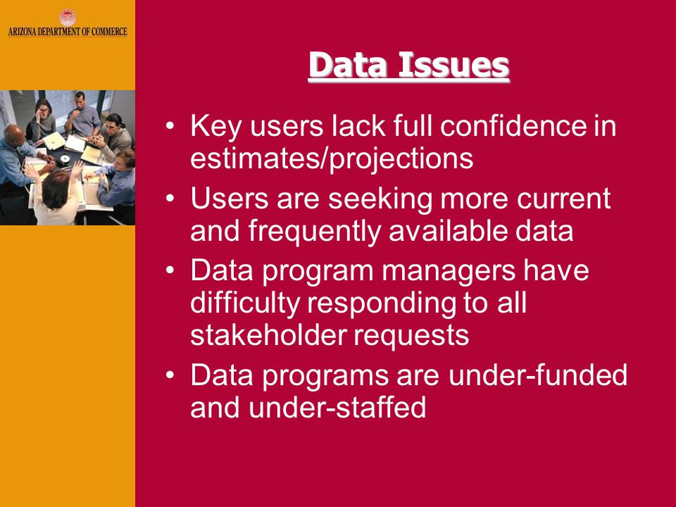 Data Issues Key users lack full confidence in estimates/projections Users are seeking more current and frequently available data Data program managers have difficulty responding to all stakeholder requests Data programs are under-funded and under-staffed