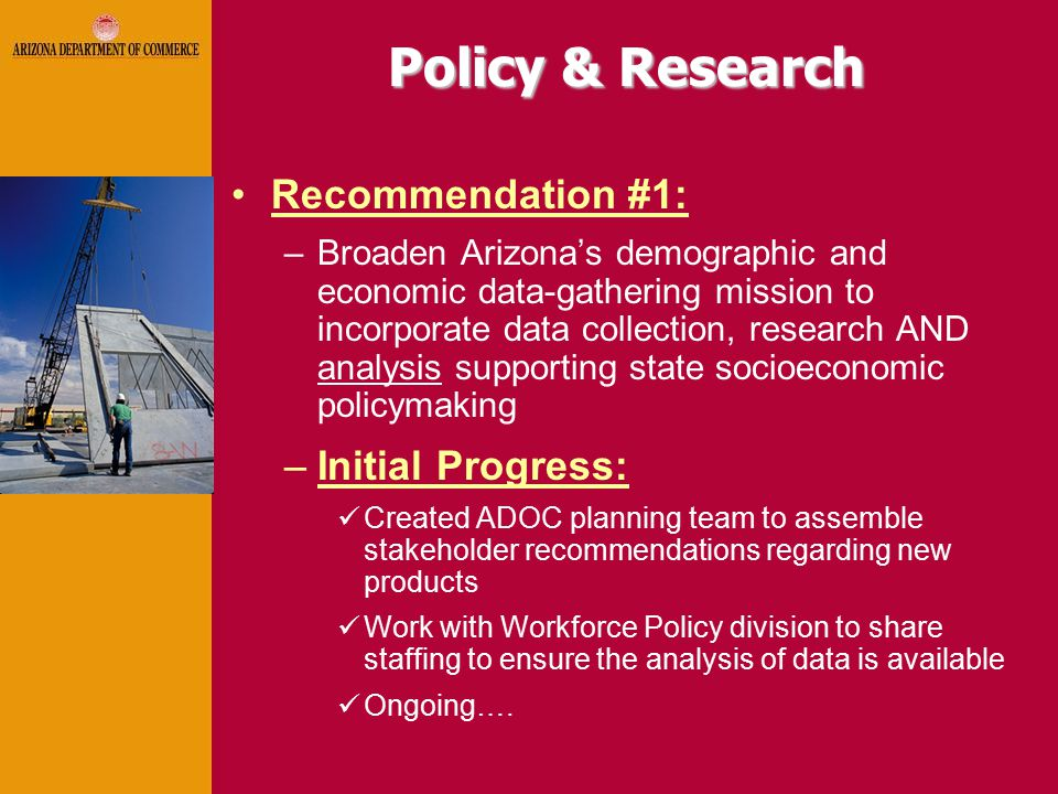 Policy & Research Recommendation #1: –Broaden Arizona's demographic and economic data-gathering mission to incorporate data collection, research AND analysis supporting state socioeconomic policymaking –Initial Progress: Created ADOC planning team to assemble stakeholder recommendations regarding new products Work with Workforce Policy division to share staffing to ensure the analysis of data is available Ongoing….