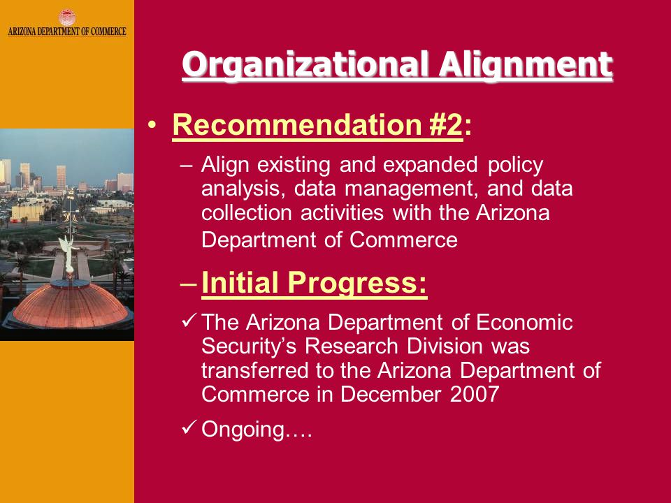 Organizational Alignment Recommendation #2: –Align existing and expanded policy analysis, data management, and data collection activities with the Arizona Department of Commerce –Initial Progress: The Arizona Department of Economic Security's Research Division was transferred to the Arizona Department of Commerce in December 2007 Ongoing….