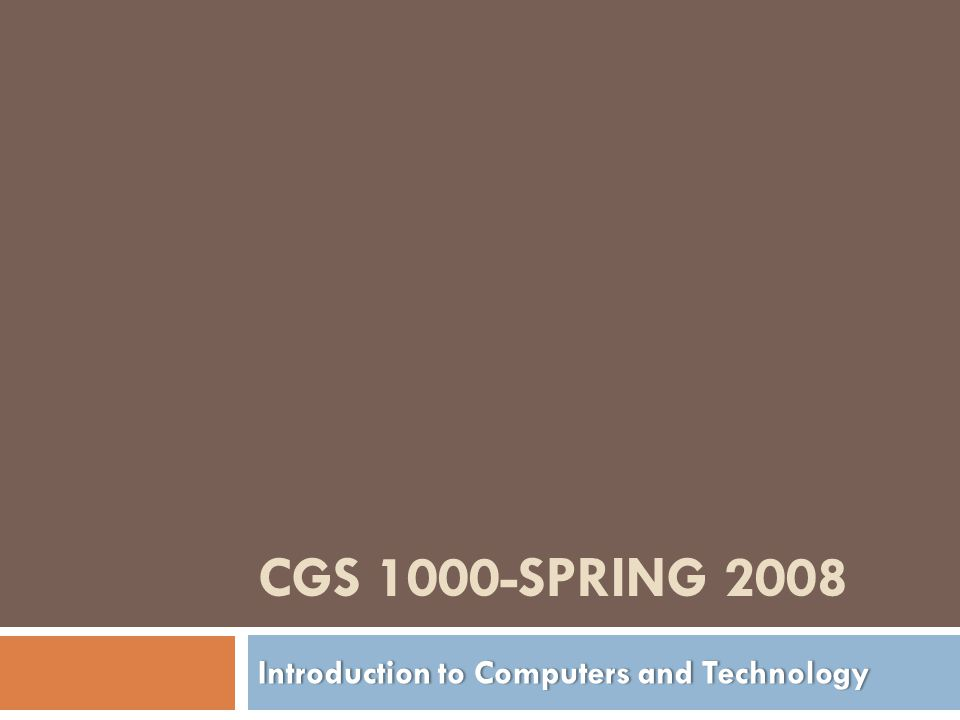 CGS 1000-SPRING 2008 Introduction to Computers and TechnologyIntroduction to Computers and Technology