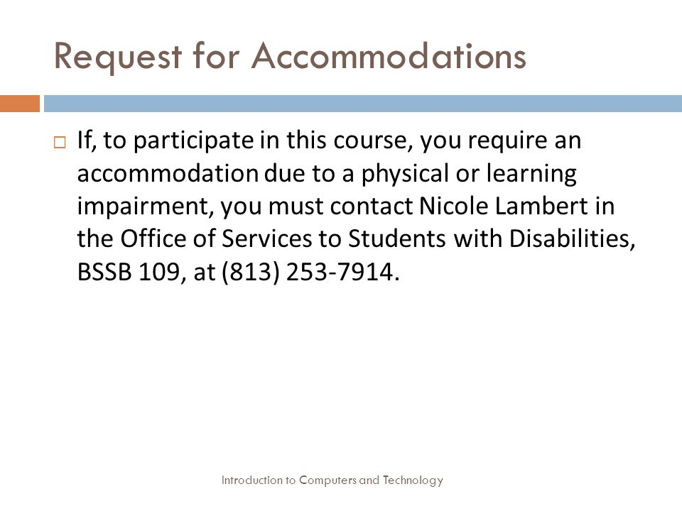 Request for Accommodations Introduction to Computers and Technology  If, to participate in this course, you require an accommodation due to a physical or learning impairment, you must contact Nicole Lambert in the Office of Services to Students with Disabilities, BSSB 109, at (813)