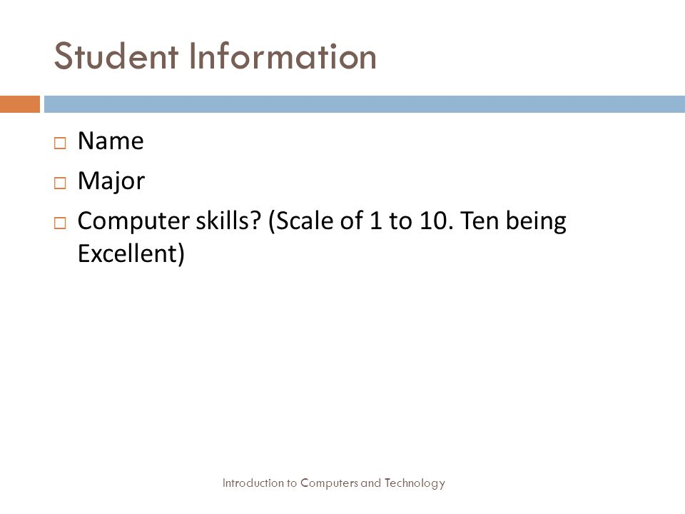 Student Information Introduction to Computers and Technology  Name  Major  Computer skills.
