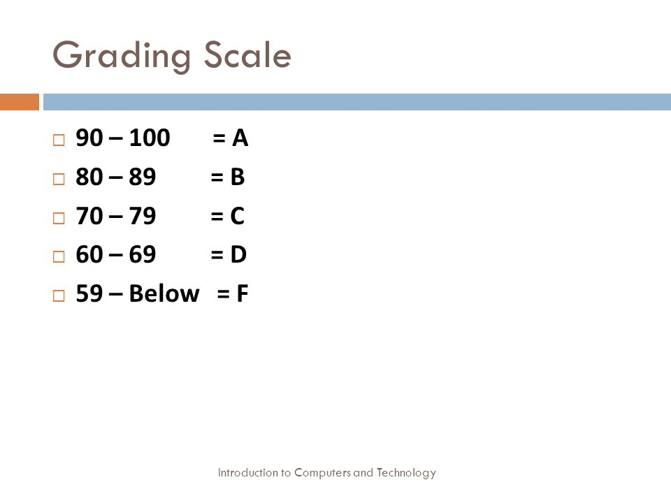 Grading Scale Introduction to Computers and Technology  90 – 100 = A  80 – 89 = B  70 – 79 = C  60 – 69 = D  59 – Below = F